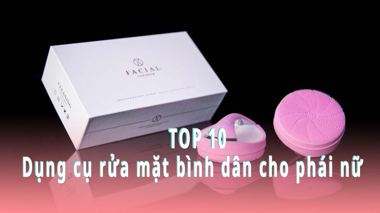 Top 10 dụng cụ rửa mặt bình dân cho phái nữ